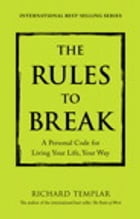 The Rules to Break: A Personal Code for Living Your Life, Your Way by Richard Templar