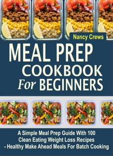 Meal Prep Cookbook For Beginners: A Simple Meal Prep Guide With 100 Clean Eating Weight Loss…