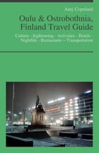 Oulu & Ostrobothnia, Finland Travel Guide: Culture - Sightseeing - Activities - Hotels - Nightlife - Restaurants – Transportation by Amy Copeland