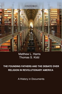 The Founding Fathers and the Debate over Religion in Revolutionary America: A History in Documents