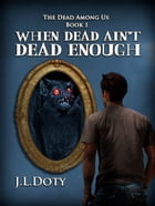 When Dead Ain't Dead Enough, Book 1 of The Dead Among Us by J.L. Doty