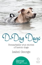 D-day Dogs: Remarkable true stories of heroic dogs (HarperTrue Friend – A Short Read) by Isabel George