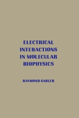 Book Electrical Interactions in Molecular Biophysics: An Introduction by Gabler, Raymond