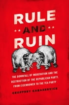 Rule and Ruin: The Downfall of Moderation and the Destruction of the Republican Party, From Eisenhower to the Tea P by Geoffrey Kabaservice