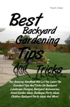 Best Backyard Gardening Tips And Tricks: This Amazing Handbook Will Let You Learn The Excellent Tips And Tricks On Backyard Landscape Designs by Paul K. Killen