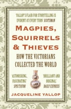 Magpies, Squirrels and Thieves: How the Victorians Collected the World by Jacqueline Yallop