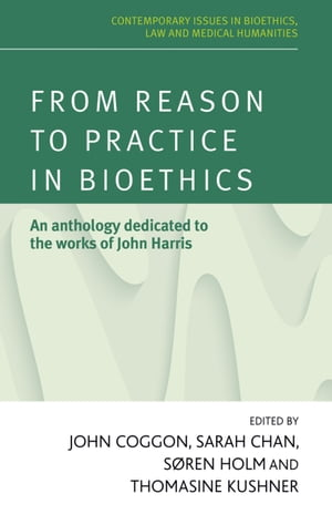 From reason to practice in bioethics An anthology dedicated to the works of John Harris