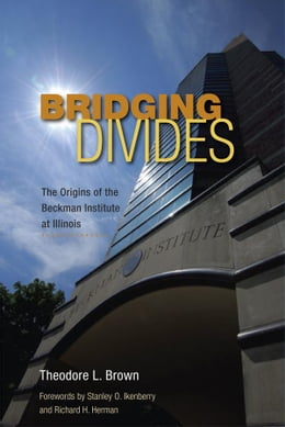 Book Bridging Divides: The Origins of the Beckman Institute at Illinois by Theodore L. Brown