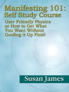 Manifesting 101 & Beyond Self-Study Course: User Friendly Physics or How to Get What You Want w/o Goofing it Up First ! by Susan James