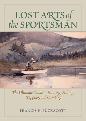 Lost Arts of the Sportsman The Ultimate Guide to Hunting,  Fishing,  Trapping,  and Camping