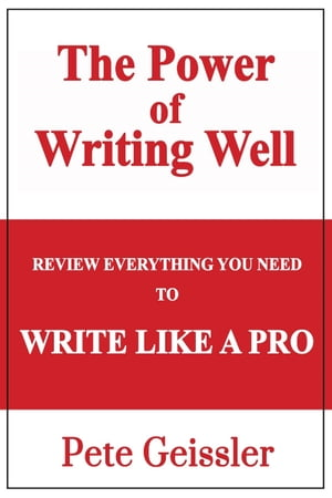 Review Everything You Need to Write Like a Pro: The Power of Writing Well by Pete Geissler