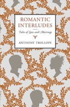 Romantic Interludes: Tales of Love and Marriage by Anthony Trollope