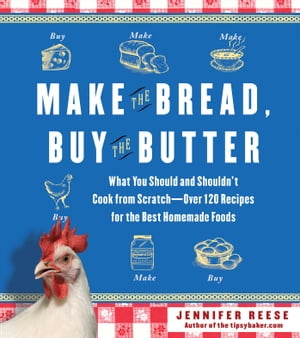 Make the Bread,  Buy the Butter What You Should and Shouldn't Cook from Scratch -- Over 120 Recipes for the Best Homemade Foods