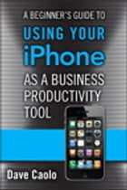A Beginner's Guide to Using Your iPhone as a Business Productivity Tool by Dave Caolo