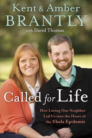 Called for Life How Loving Our Neighbor Led Us into the Heart of the Ebola Epidemic