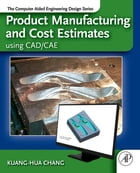 Product Manufacturing and Cost Estimating using CAD/CAE: The Computer Aided Engineering Design…