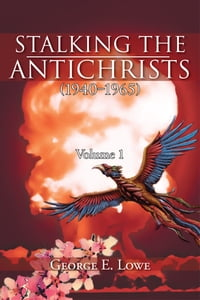 Stalking the Antichrists (1940–1965) Volume 1: and their False Nuclear Prophets, Nuclear Gladiators…