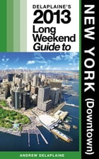Delaplaine's 2013 Long Weekend Guide to New York (Downtown) by Andrew Delaplaine