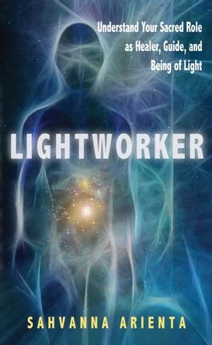 Lightworker: Understand Your Sacred Role as Healer, Guide, and Being of Light by Sahvanna Arienta