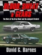 Blood, Sweat & Gears. The Story of the Gray Ghost and the Junkyard Firebird by David G. Barnes