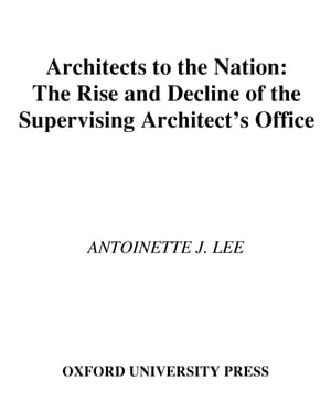 Architects to the Nation The Rise and Decline of the Supervising Architect's Office