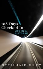 108 Days Checked In: Life in a Suitcase by Stephanie Riley