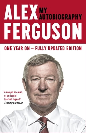 ALEX FERGUSON My Autobiography The life story of Manchester United's iconic manager