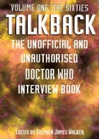 TALKBACK: THE SIXTIES: THE UNOFFICIAL AND UNAUTHORISED 'DOCTOR WHO' INTERVIEW BOOK by Stephen James Walker