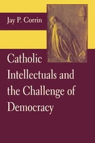 Catholic Intellectuals and the Challenge of Democracy by Jay P. Corrin