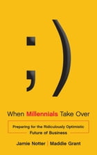 When Millennials Take Over: Preparing for the Ridiculously Optimistic Future of Business by Jamie Notter