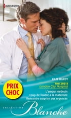 L'amour médecin - Coup de foudre à la maternité - Rencontre surprise aux urgences: (promotion) Trilogie London City Hospital by Kate Hardy