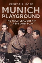 Munich Playground: The Nazi Leadership at Rest and Play by Ernest R. Pope