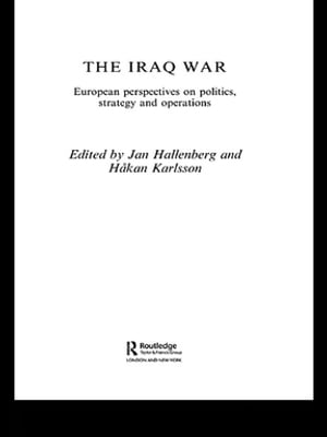 The Iraq War European Perspectives on Politics,  Strategy and Operations