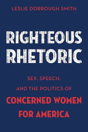 Righteous Rhetoric Sex,  Speech,  and the Politics of Concerned Women for America