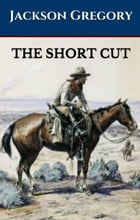 The Short Cut: A Western Trilogy by Jackson Gregory