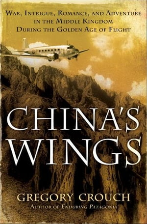 China's Wings War,  Intrigue,  Romance,  and Adventure in the Middle Kingdom During the Golden Age of Flight