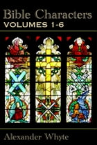 Bible Characters - Vol. 1-6: The Complete Edition by Alexander Whyte