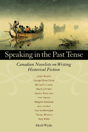 Speaking in the Past Tense Canadian Novelists on Writing Historical Fiction