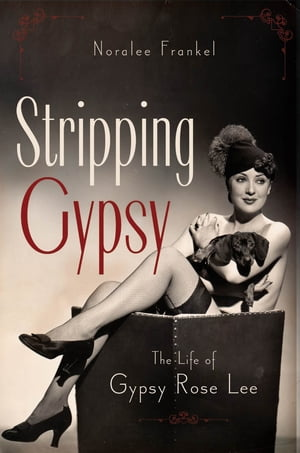 Stripping Gypsy The Life of Gypsy Rose Lee