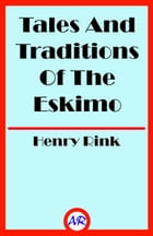 Tales And Traditions Of The Eskimo (Illustrated) by Henry Rink