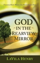 God In the Rear View Mirror: Finding Hope When the Path Seems Dim by LaVila Henry