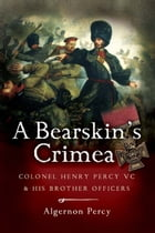 A Bearskins Crimea: Lieutenant Colonel Henry Percy VC and his Brother Officers by Percy, Algernon
