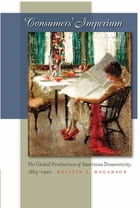 Consumers' Imperium: The Global Production of American Domesticity, 1865-1920 by Kristin L. Hoganson