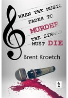 When the Music Fades to Murder, the Singer must Die by Brent Kroetch