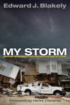 My Storm: Managing the Recovery of New Orleans in the Wake of Katrina by Edward J. Blakely