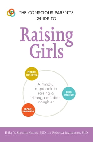 The Conscious Parent's Guide to Raising Girls: A mindful approach to raising a strong, confident daughter by Erika V Shearin Karres