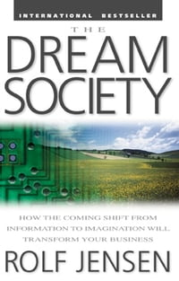 The Dream Society: How the Coming Shift from Information to Imagination Will Transform Your Business