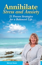 Annihilate Stress and Anxiety: 21 Proven Strategies for a Balanced Life by Merryn Snare