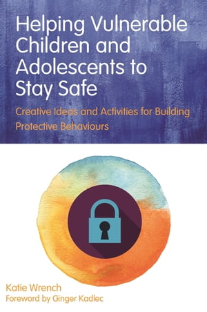 Helping Vulnerable Children and Adolescents to Stay Safe Creative Ideas and Activities for Building Protective Behaviours