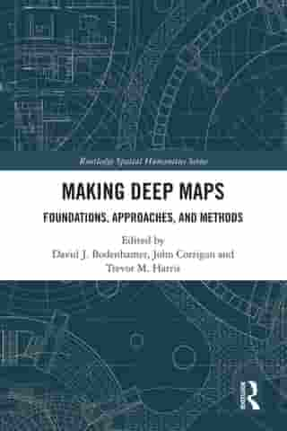 Making Deep Maps: Foundations, Approaches, and Methods by David J. Bodenhamer